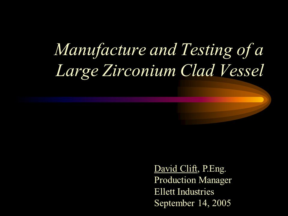 Manufacture and Testing of a Large Zirconium Clad Vessel David Clift, P.Eng.