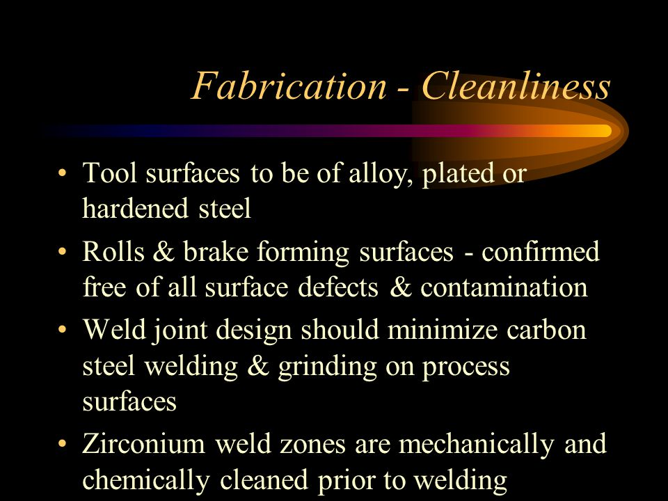 Fabrication - Cleanliness Tool surfaces to be of alloy, plated or hardened steel Rolls & brake forming surfaces - confirmed free of all surface defects & contamination Weld joint design should minimize carbon steel welding & grinding on process surfaces Zirconium weld zones are mechanically and chemically cleaned prior to welding