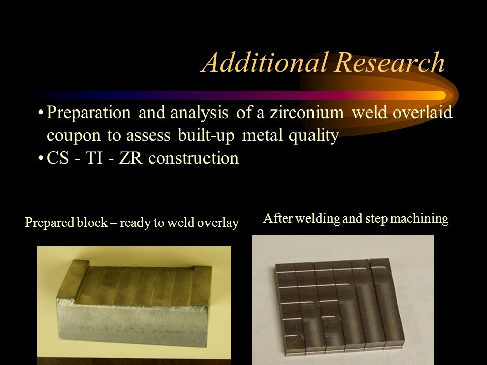 Additional Research Preparation and analysis of a zirconium weld overlaid coupon to assess built-up metal quality CS - TI - ZR construction Prepared block – ready to weld overlay After welding and step machining
