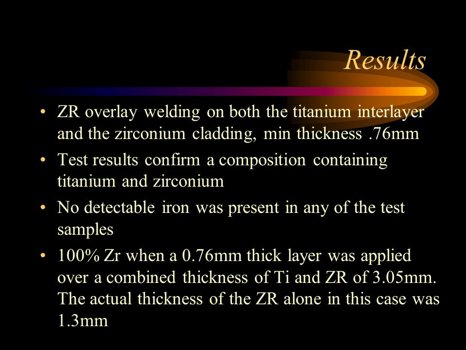Results ZR overlay welding on both the titanium interlayer and the zirconium cladding, min thickness.76mm Test results confirm a composition containing titanium and zirconium No detectable iron was present in any of the test samples 100% Zr when a 0.76mm thick layer was applied over a combined thickness of Ti and ZR of 3.05mm.