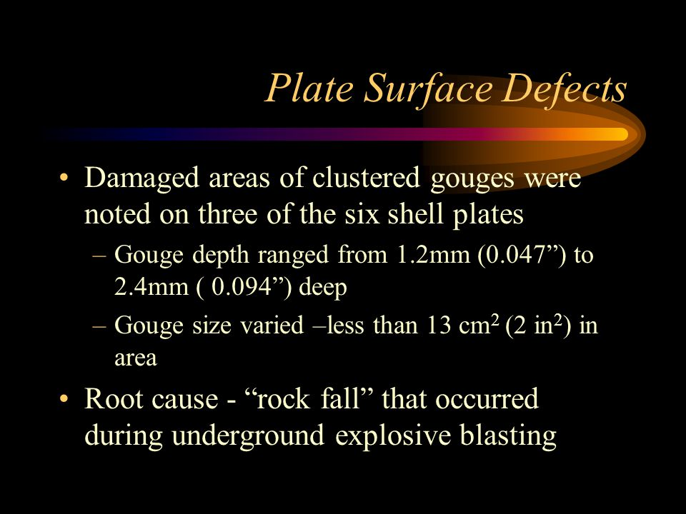 Plate Surface Defects Damaged areas of clustered gouges were noted on three of the six shell plates –Gouge depth ranged from 1.2mm (0.047 ) to 2.4mm ( 0.094 ) deep –Gouge size varied –less than 13 cm 2 (2 in 2 ) in area Root cause - rock fall that occurred during underground explosive blasting