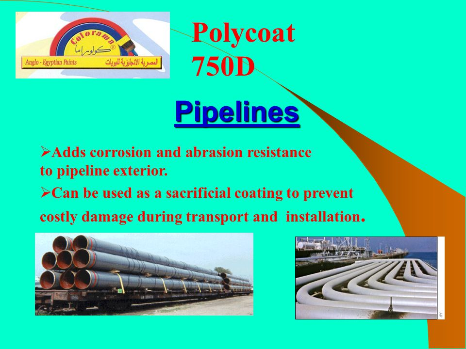 Polycoat 750D  Adds corrosion and abrasion resistance to pipeline exterior.  Can be used as a sacrificial coating to prevent costly damage during tr