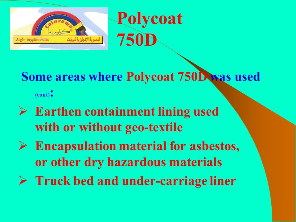 Some areas where Polycoat 750D was used (cont) :  Earthen containment lining used with or without geo-textile  Encapsulation material for asbestos,