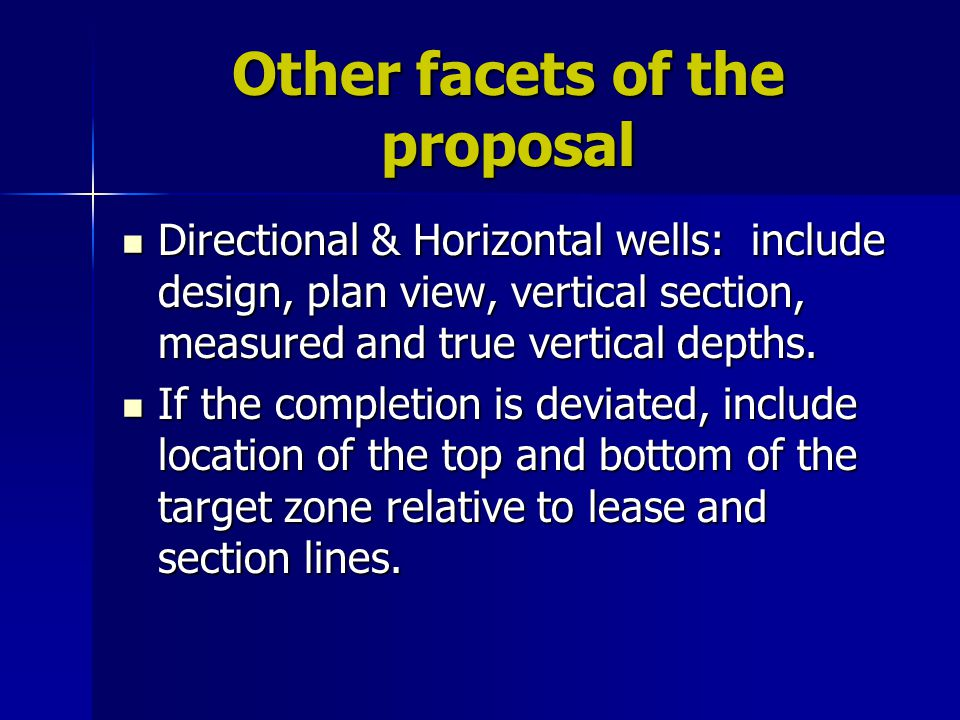 Other facets of the proposal Directional & Horizontal wells: include design, plan view, vertical section, measured and true vertical depths.