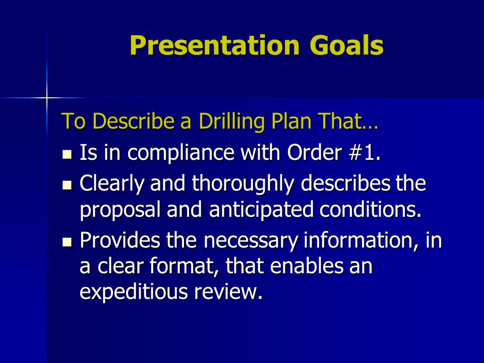 Presentation Goals To Describe a Drilling Plan That… Is in compliance with Order #1. Is in compliance with Order #1. Clearly and thoroughly describes