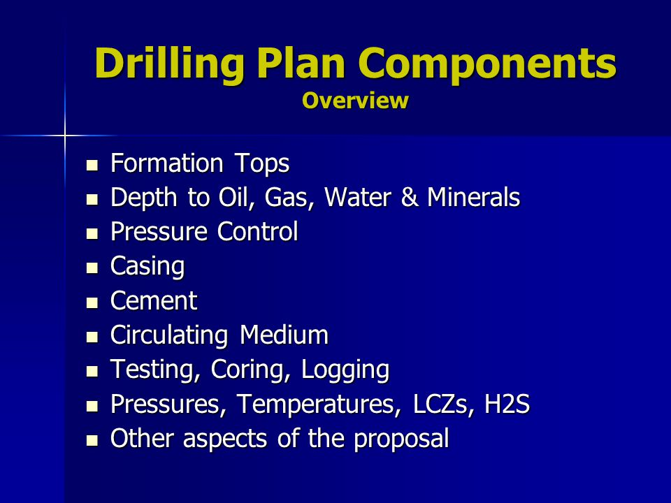 Drilling Plan Components Overview Formation Tops Formation Tops Depth to Oil, Gas, Water & Minerals Depth to Oil, Gas, Water & Minerals Pressure Contr