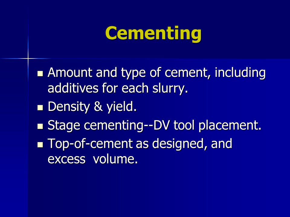 Cementing Amount and type of cement, including additives for each slurry. Amount and type of cement, including additives for each slurry. Density & yi