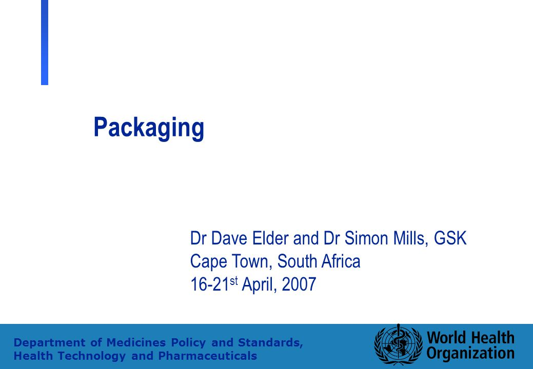 1 Department of Medicines Policy and Standards, Health Technology and Pharmaceuticals Packaging Dr Dave Elder and Dr Simon Mills, GSK Cape Town, South