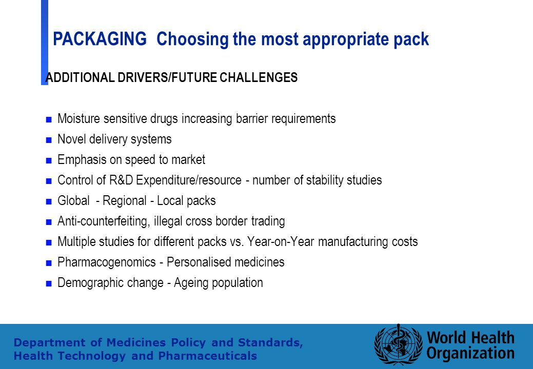 4 Department of Medicines Policy and Standards, Health Technology and Pharmaceuticals ADDITIONAL DRIVERS/FUTURE CHALLENGES n Moisture sensitive drugs