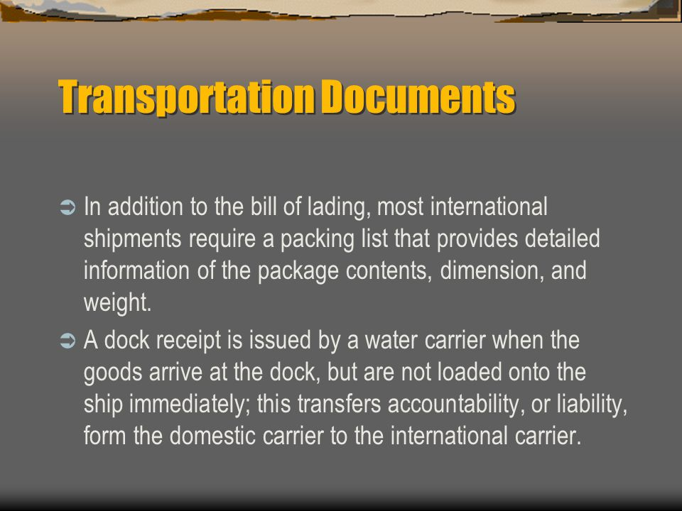 Transportation Documents  In addition to the bill of lading, most international shipments require a packing list that provides detailed information of the package contents, dimension, and weight.