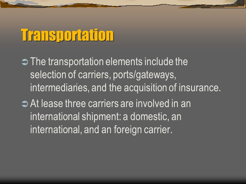 Transportation  The transportation elements include the selection of carriers, ports/gateways, intermediaries, and the acquisition of insurance.