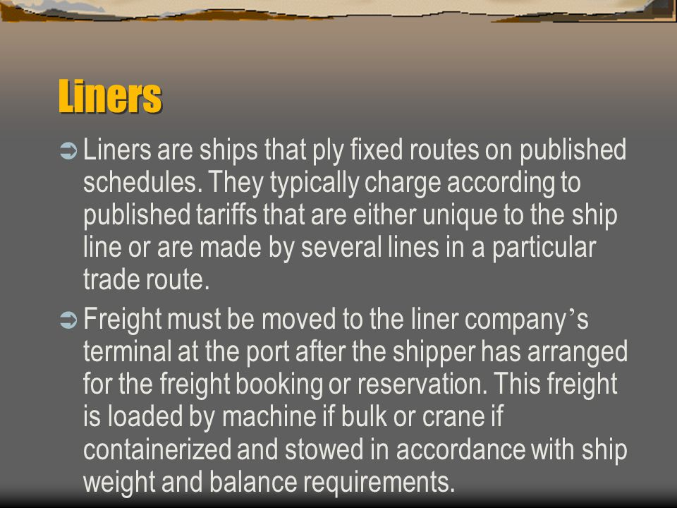 Liners  Liners are ships that ply fixed routes on published schedules.