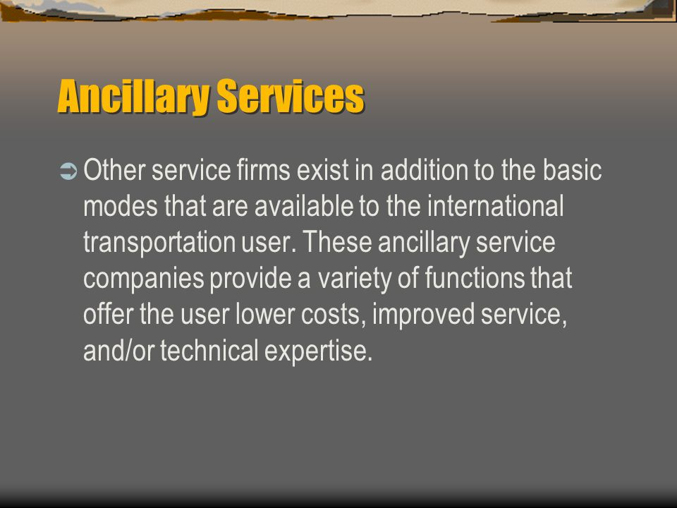 Ancillary Services  Other service firms exist in addition to the basic modes that are available to the international transportation user.