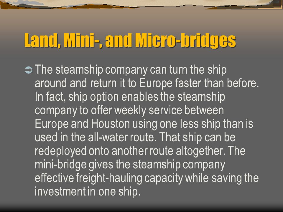 Land, Mini-, and Micro-bridges  The steamship company can turn the ship around and return it to Europe faster than before.