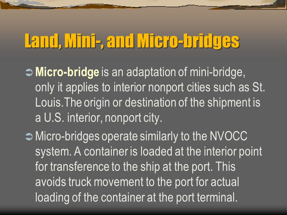 Land, Mini-, and Micro-bridges  Micro-bridge is an adaptation of mini-bridge, only it applies to interior nonport cities such as St.