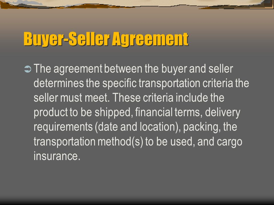 Buyer-Seller Agreement  The agreement between the buyer and seller determines the specific transportation criteria the seller must meet.