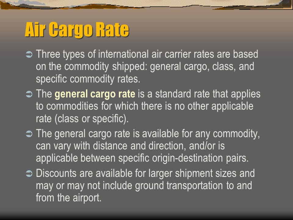 Air Cargo Rate  Three types of international air carrier rates are based on the commodity shipped: general cargo, class, and specific commodity rates.
