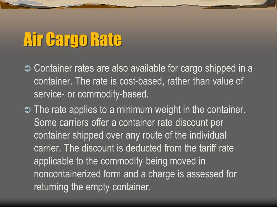 Air Cargo Rate  Container rates are also available for cargo shipped in a container.