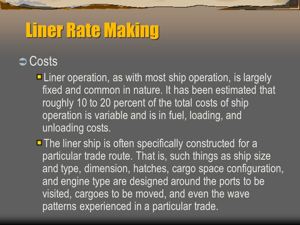 Liner Rate Making  Costs Liner operation, as with most ship operation, is largely fixed and common in nature.