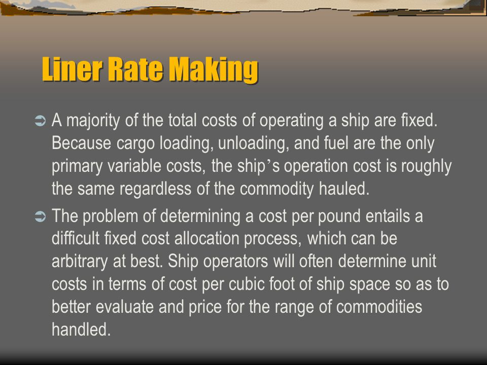 Liner Rate Making  A majority of the total costs of operating a ship are fixed.