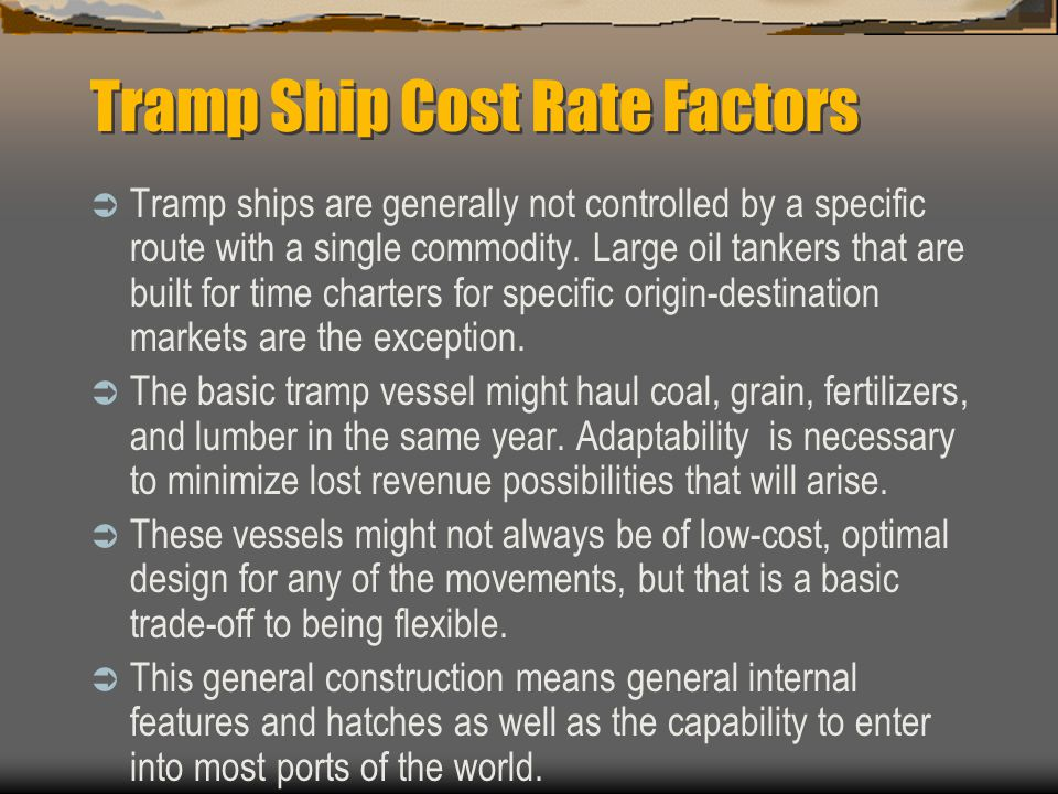 Tramp Ship Cost Rate Factors  Tramp ships are generally not controlled by a specific route with a single commodity.