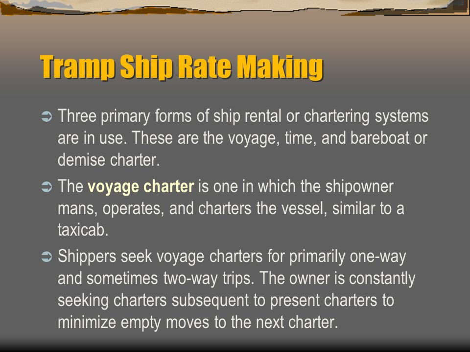 Tramp Ship Rate Making  Three primary forms of ship rental or chartering systems are in use.