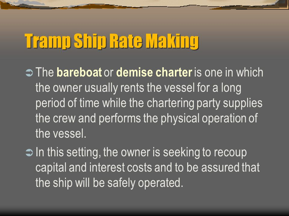 Tramp Ship Rate Making  The bareboat or demise charter is one in which the owner usually rents the vessel for a long period of time while the chartering party supplies the crew and performs the physical operation of the vessel.