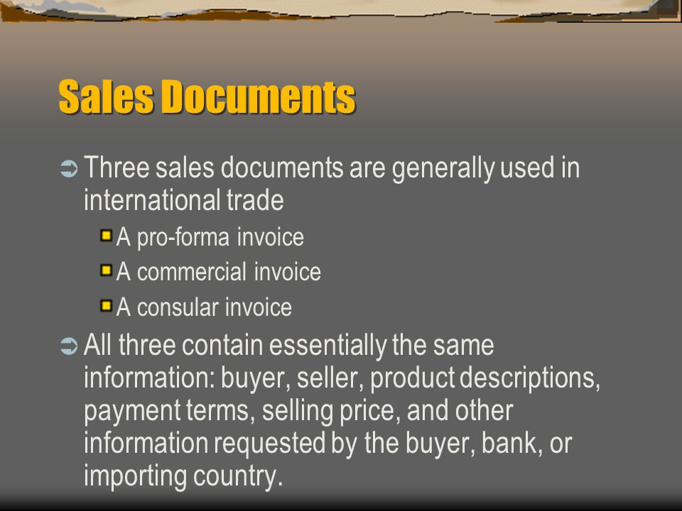 Sales Documents  Three sales documents are generally used in international trade A pro-forma invoice A commercial invoice A consular invoice  All three contain essentially the same information: buyer, seller, product descriptions, payment terms, selling price, and other information requested by the buyer, bank, or importing country.