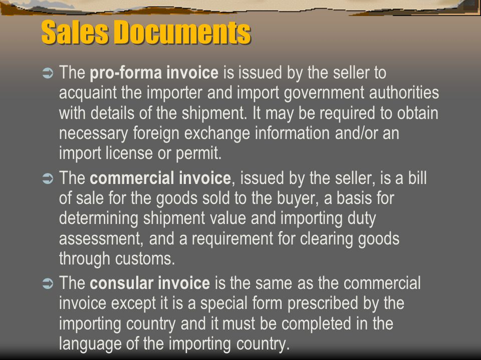 Sales Documents  The pro-forma invoice is issued by the seller to acquaint the importer and import government authorities with details of the shipment.