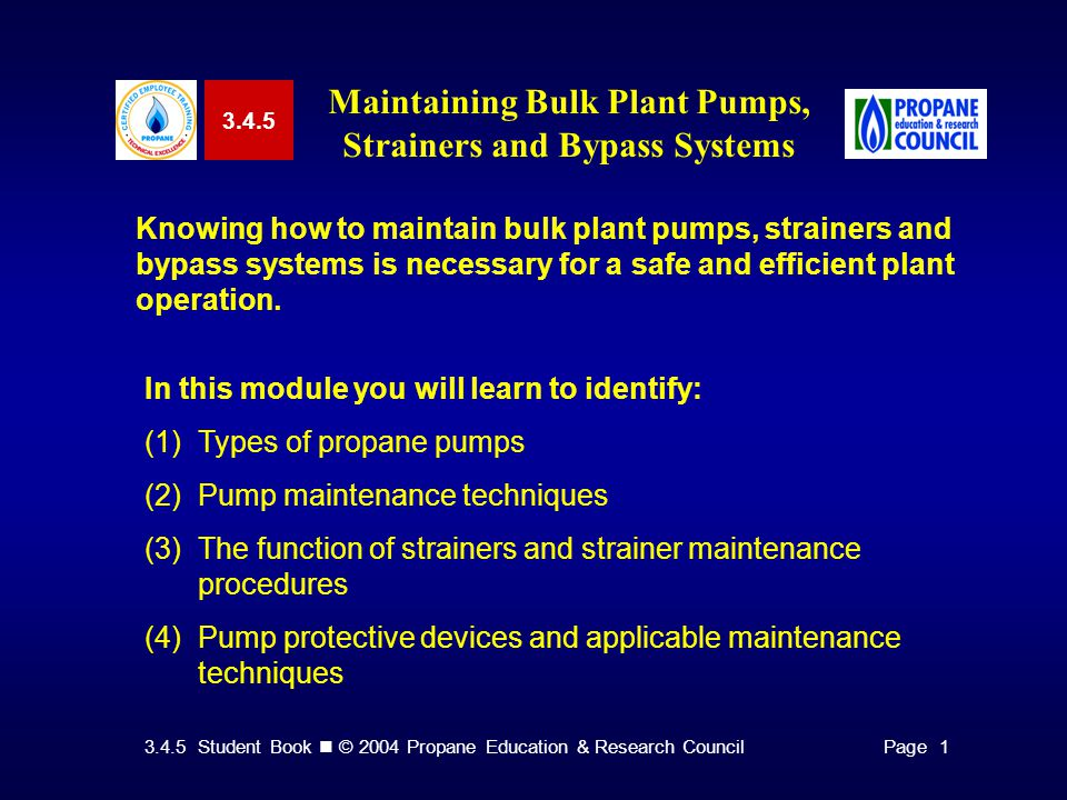 3.4.5 Student Book © 2004 Propane Education & Research CouncilPage 1 3.4.5 Maintaining Bulk Plant Pumps, Strainers and Bypass Systems Knowing how to maintain bulk plant pumps, strainers and bypass systems is necessary for a safe and efficient plant operation.