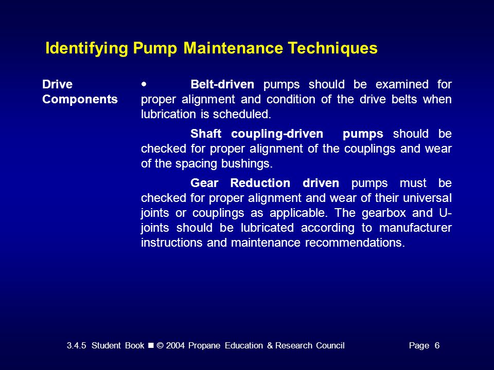 3.4.5 Student Book © 2004 Propane Education & Research CouncilPage 6 Identifying Pump Maintenance Techniques Drive Components  Belt-driven pumps should be examined for proper alignment and condition of the drive belts when lubrication is scheduled.