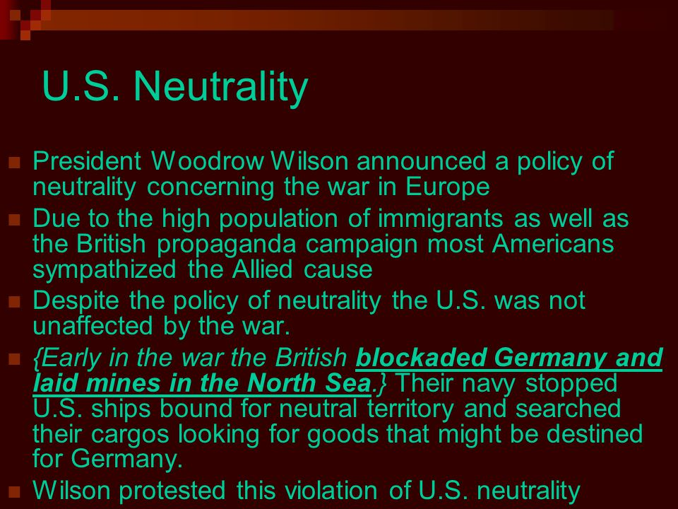 U.S. Neutrality President Woodrow Wilson announced a policy of neutrality concerning the war in Europe Due to the high population of immigrants as wel