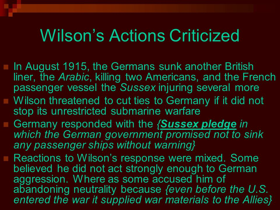 Wilson's Actions Criticized In August 1915, the Germans sunk another British liner, the Arabic, killing two Americans, and the French passenger vessel the Sussex injuring several more Wilson threatened to cut ties to Germany if it did not stop its unrestricted submarine warfare Germany responded with the {Sussex pledge in which the German government promised not to sink any passenger ships without warning} Reactions to Wilson's response were mixed.