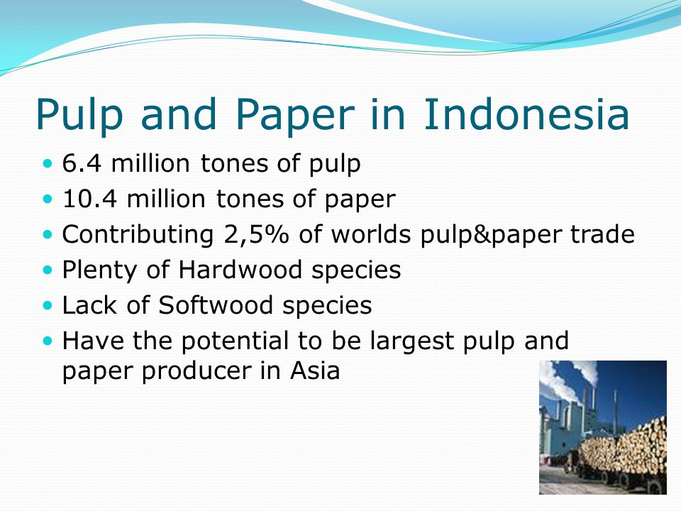 Softwood supply in Indonesia Very limited occurrence of natural softwood stands Leads to high dependability to imported softwood Burden paper manufacturer that use large amount of long fiber pulp in their furnish.