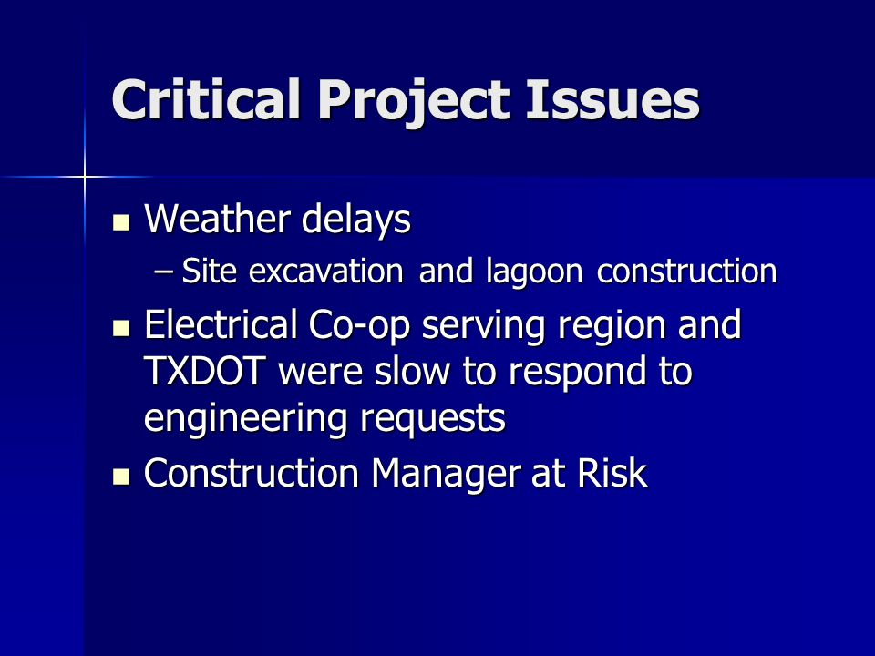 Critical Project Issues Weather delays Weather delays –Site excavation and lagoon construction Electrical Co-op serving region and TXDOT were slow to respond to engineering requests Electrical Co-op serving region and TXDOT were slow to respond to engineering requests Construction Manager at Risk Construction Manager at Risk