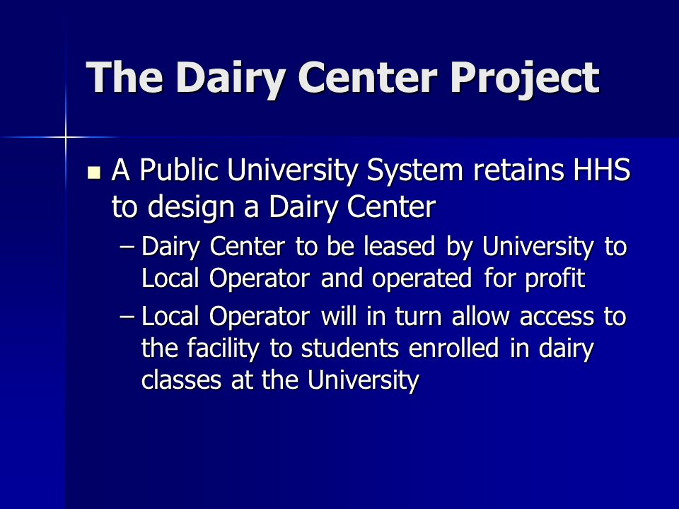 The Dairy Center Project A Public University System retains HHS to design a Dairy Center A Public University System retains HHS to design a Dairy Center –Dairy Center to be leased by University to Local Operator and operated for profit –Local Operator will in turn allow access to the facility to students enrolled in dairy classes at the University