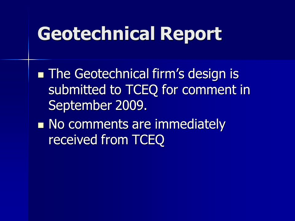 Geotechnical Report The Geotechnical firm's design is submitted to TCEQ for comment in September 2009. The Geotechnical firm's design is submitted to