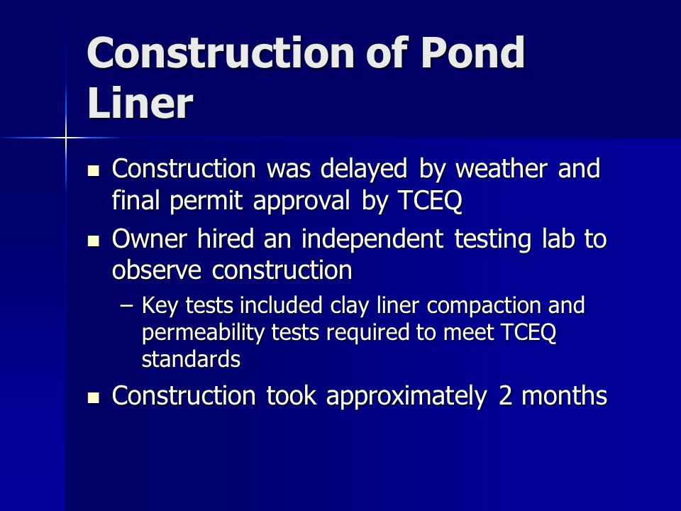 Construction of Pond Liner Construction was delayed by weather and final permit approval by TCEQ Construction was delayed by weather and final permit approval by TCEQ Owner hired an independent testing lab to observe construction Owner hired an independent testing lab to observe construction –Key tests included clay liner compaction and permeability tests required to meet TCEQ standards Construction took approximately 2 months Construction took approximately 2 months