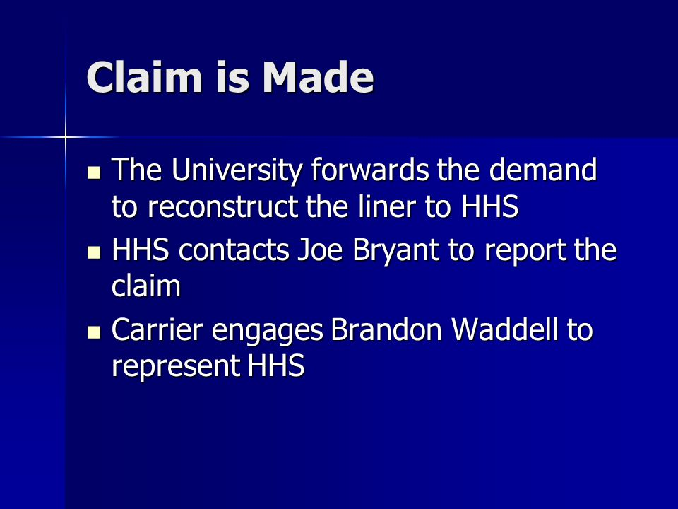 Claim is Made The University forwards the demand to reconstruct the liner to HHS The University forwards the demand to reconstruct the liner to HHS HHS contacts Joe Bryant to report the claim HHS contacts Joe Bryant to report the claim Carrier engages Brandon Waddell to represent HHS Carrier engages Brandon Waddell to represent HHS