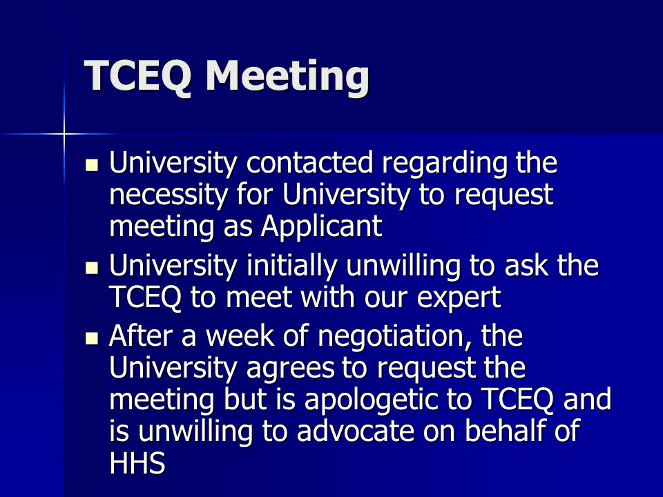 TCEQ Meeting University contacted regarding the necessity for University to request meeting as Applicant University contacted regarding the necessity for University to request meeting as Applicant University initially unwilling to ask the TCEQ to meet with our expert University initially unwilling to ask the TCEQ to meet with our expert After a week of negotiation, the University agrees to request the meeting but is apologetic to TCEQ and is unwilling to advocate on behalf of HHS After a week of negotiation, the University agrees to request the meeting but is apologetic to TCEQ and is unwilling to advocate on behalf of HHS