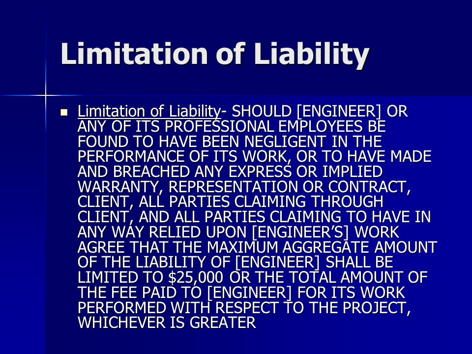 Limitation of Liability Limitation of Liability- SHOULD [ENGINEER] OR ANY OF ITS PROFESSIONAL EMPLOYEES BE FOUND TO HAVE BEEN NEGLIGENT IN THE PERFORMANCE OF ITS WORK, OR TO HAVE MADE AND BREACHED ANY EXPRESS OR IMPLIED WARRANTY, REPRESENTATION OR CONTRACT, CLIENT, ALL PARTIES CLAIMING THROUGH CLIENT, AND ALL PARTIES CLAIMING TO HAVE IN ANY WAY RELIED UPON [ENGINEER'S] WORK AGREE THAT THE MAXIMUM AGGREGATE AMOUNT OF THE LIABILITY OF [ENGINEER] SHALL BE LIMITED TO $25,000 OR THE TOTAL AMOUNT OF THE FEE PAID TO [ENGINEER] FOR ITS WORK PERFORMED WITH RESPECT TO THE PROJECT, WHICHEVER IS GREATER Limitation of Liability- SHOULD [ENGINEER] OR ANY OF ITS PROFESSIONAL EMPLOYEES BE FOUND TO HAVE BEEN NEGLIGENT IN THE PERFORMANCE OF ITS WORK, OR TO HAVE MADE AND BREACHED ANY EXPRESS OR IMPLIED WARRANTY, REPRESENTATION OR CONTRACT, CLIENT, ALL PARTIES CLAIMING THROUGH CLIENT, AND ALL PARTIES CLAIMING TO HAVE IN ANY WAY RELIED UPON [ENGINEER'S] WORK AGREE THAT THE MAXIMUM AGGREGATE AMOUNT OF THE LIABILITY OF [ENGINEER] SHALL BE LIMITED TO $25,000 OR THE TOTAL AMOUNT OF THE FEE PAID TO [ENGINEER] FOR ITS WORK PERFORMED WITH RESPECT TO THE PROJECT, WHICHEVER IS GREATER
