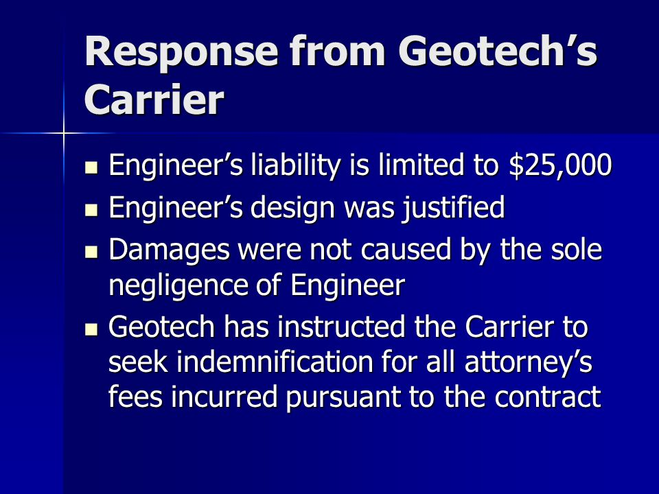 Response from Geotech's Carrier Engineer's liability is limited to $25,000 Engineer's liability is limited to $25,000 Engineer's design was justified Engineer's design was justified Damages were not caused by the sole negligence of Engineer Damages were not caused by the sole negligence of Engineer Geotech has instructed the Carrier to seek indemnification for all attorney's fees incurred pursuant to the contract Geotech has instructed the Carrier to seek indemnification for all attorney's fees incurred pursuant to the contract