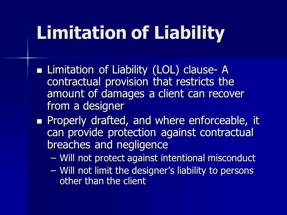 Limitation of Liability Limitation of Liability (LOL) clause- A contractual provision that restricts the amount of damages a client can recover from a designer Limitation of Liability (LOL) clause- A contractual provision that restricts the amount of damages a client can recover from a designer Properly drafted, and where enforceable, it can provide protection against contractual breaches and negligence Properly drafted, and where enforceable, it can provide protection against contractual breaches and negligence –Will not protect against intentional misconduct –Will not limit the designer's liability to persons other than the client