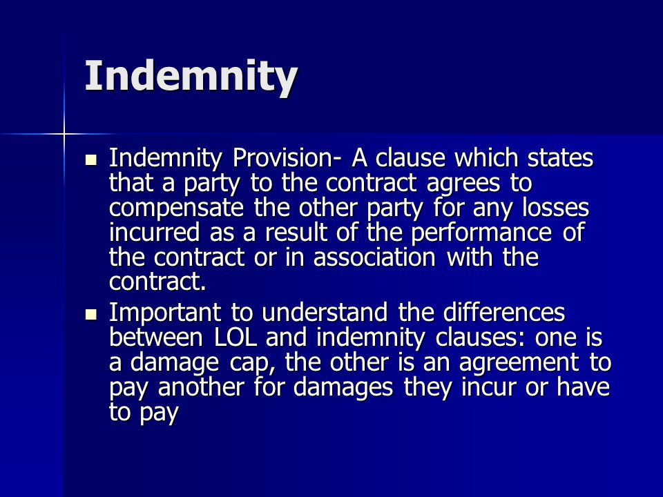 Indemnity Indemnity Provision- A clause which states that a party to the contract agrees to compensate the other party for any losses incurred as a result of the performance of the contract or in association with the contract.