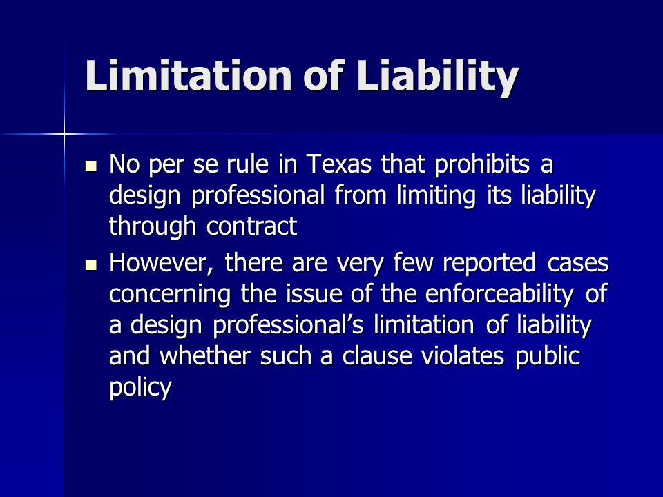 Limitation of Liability No per se rule in Texas that prohibits a design professional from limiting its liability through contract No per se rule in Texas that prohibits a design professional from limiting its liability through contract However, there are very few reported cases concerning the issue of the enforceability of a design professional's limitation of liability and whether such a clause violates public policy However, there are very few reported cases concerning the issue of the enforceability of a design professional's limitation of liability and whether such a clause violates public policy