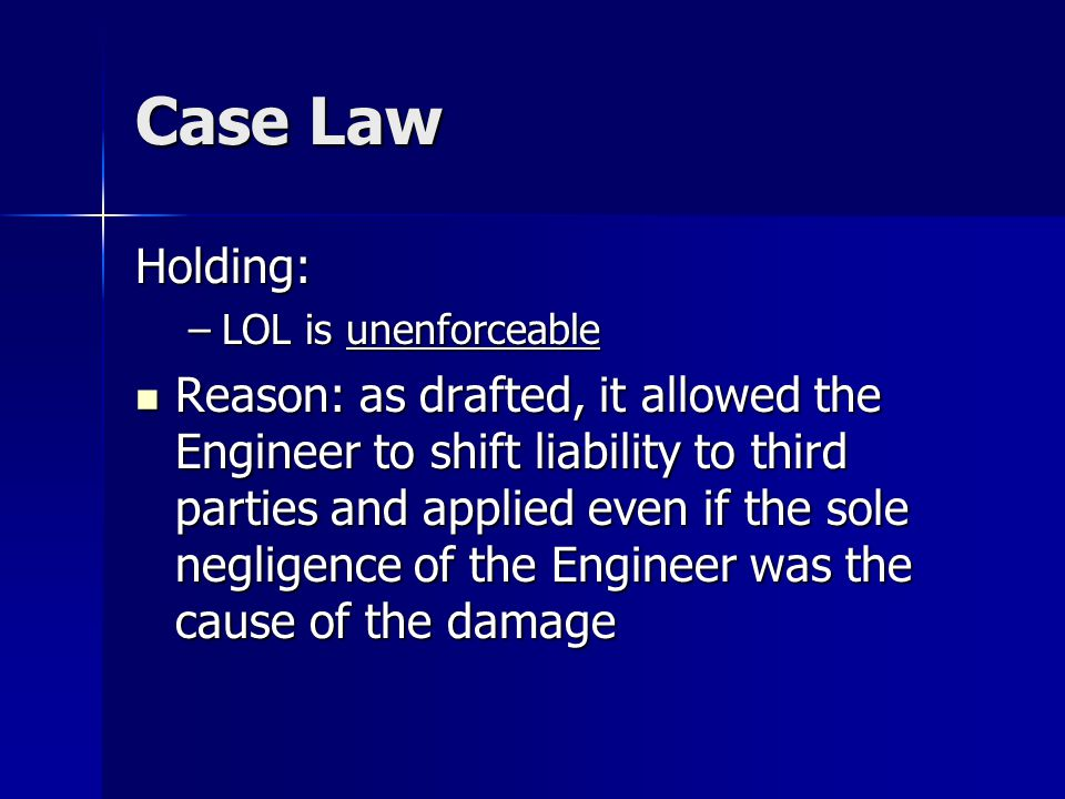 Case Law Holding: –LOL is unenforceable Reason: as drafted, it allowed the Engineer to shift liability to third parties and applied even if the sole n