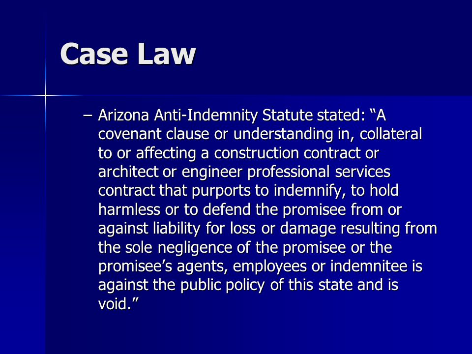 Case Law –Arizona Anti-Indemnity Statute stated: A covenant clause or understanding in, collateral to or affecting a construction contract or architect or engineer professional services contract that purports to indemnify, to hold harmless or to defend the promisee from or against liability for loss or damage resulting from the sole negligence of the promisee or the promisee's agents, employees or indemnitee is against the public policy of this state and is void.