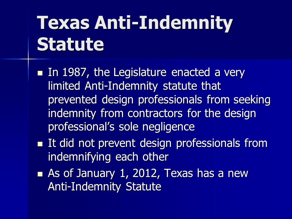 Texas Anti-Indemnity Statute In 1987, the Legislature enacted a very limited Anti-Indemnity statute that prevented design professionals from seeking indemnity from contractors for the design professional's sole negligence In 1987, the Legislature enacted a very limited Anti-Indemnity statute that prevented design professionals from seeking indemnity from contractors for the design professional's sole negligence It did not prevent design professionals from indemnifying each other It did not prevent design professionals from indemnifying each other As of January 1, 2012, Texas has a new Anti-Indemnity Statute As of January 1, 2012, Texas has a new Anti-Indemnity Statute