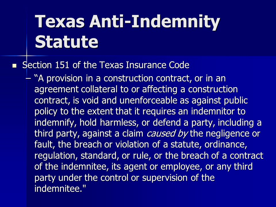 Texas Anti-Indemnity Statute Section 151 of the Texas Insurance Code Section 151 of the Texas Insurance Code – A provision in a construction contract, or in an agreement collateral to or affecting a construction contract, is void and unenforceable as against public policy to the extent that it requires an indemnitor to indemnify, hold harmless, or defend a party, including a third party, against a claim caused by the negligence or fault, the breach or violation of a statute, ordinance, regulation, standard, or rule, or the breach of a contract of the indemnitee, its agent or employee, or any third party under the control or supervision of the indemnitee.