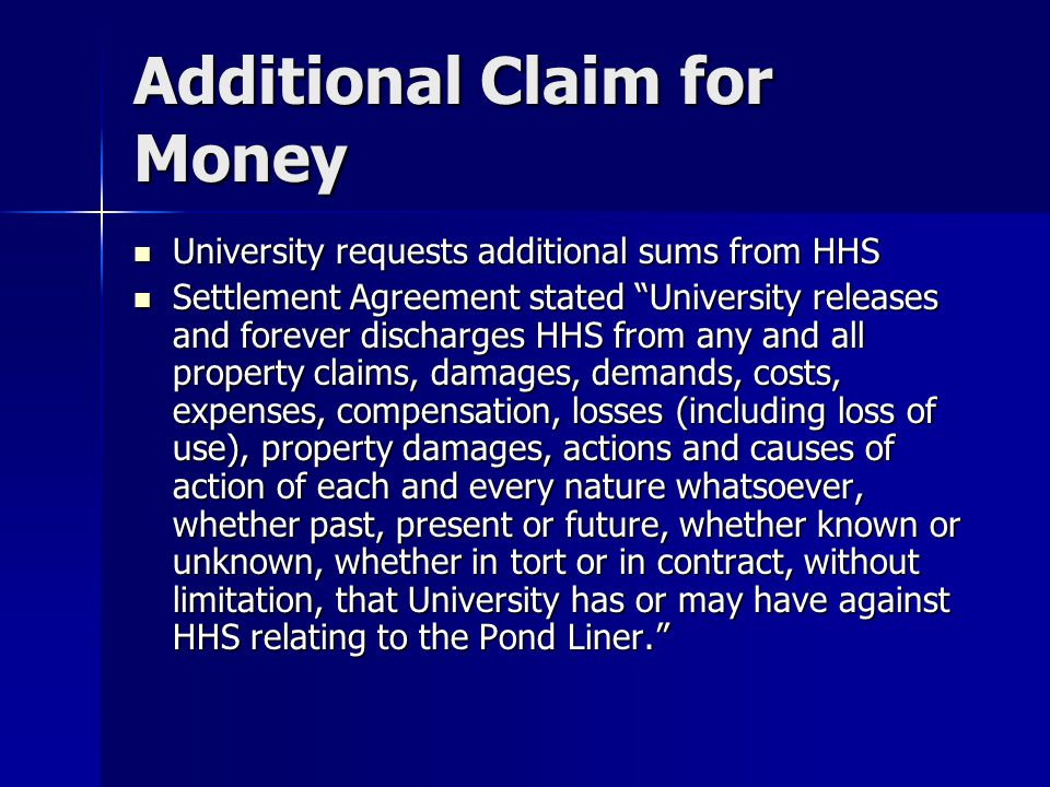 Additional Claim for Money University requests additional sums from HHS University requests additional sums from HHS Settlement Agreement stated University releases and forever discharges HHS from any and all property claims, damages, demands, costs, expenses, compensation, losses (including loss of use), property damages, actions and causes of action of each and every nature whatsoever, whether past, present or future, whether known or unknown, whether in tort or in contract, without limitation, that University has or may have against HHS relating to the Pond Liner. Settlement Agreement stated University releases and forever discharges HHS from any and all property claims, damages, demands, costs, expenses, compensation, losses (including loss of use), property damages, actions and causes of action of each and every nature whatsoever, whether past, present or future, whether known or unknown, whether in tort or in contract, without limitation, that University has or may have against HHS relating to the Pond Liner.